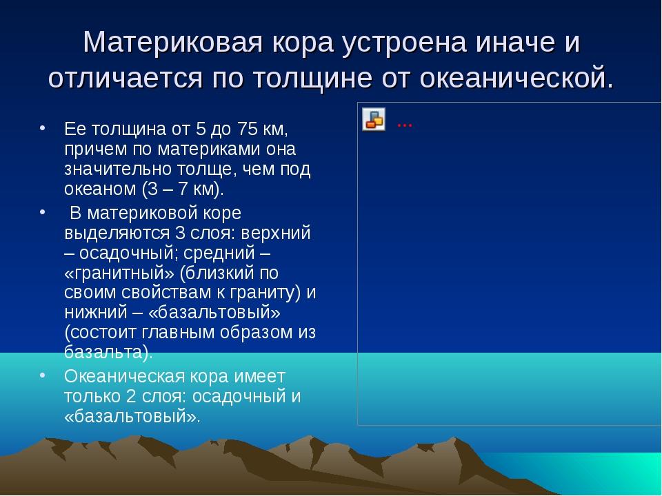 Материковая кора устроена иначе и отличается по толщине от океанической. Ее...