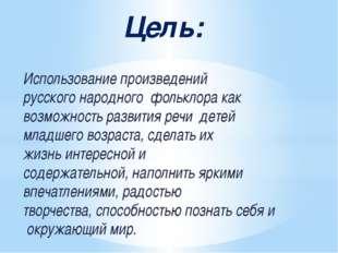 Цель: Использованиепроизведений русскогонародногофольклоракак возможност