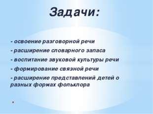 Задачи: -освоениеразговорнойречи -расширениесловарногозапаса -воспитан