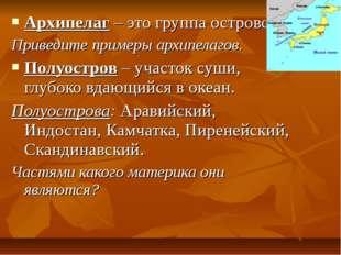 Архипелаг – это группа островов. Приведите примеры архипелагов. Полуостров –