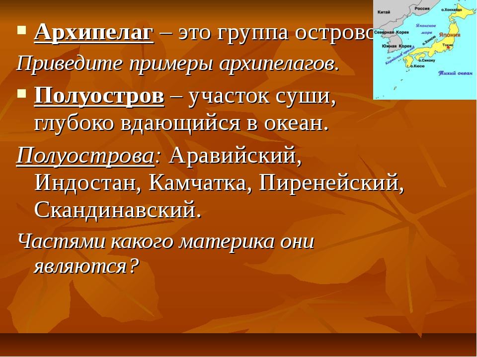 Архипелаг – это группа островов. Приведите примеры архипелагов. Полуостров –...