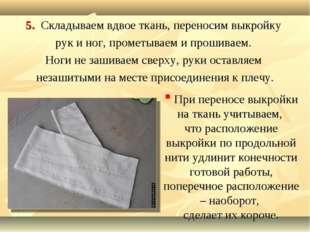5. Складываем вдвое ткань, переносим выкройку рук и ног, прометываем и прошив