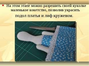 На этом этапе можно разрешить своей куколке маленькое кокетство, позволив ук