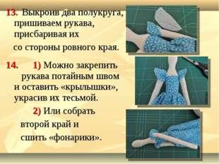 13. Выкроив два полукруга, пришиваем рукава, присбаривая их со стороны ровног