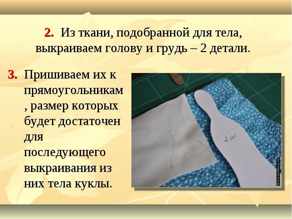 2. Из ткани, подобранной для тела, выкраиваем голову и грудь – 2 детали. 3. П...