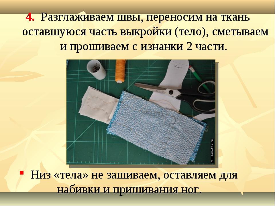 4. Разглаживаем швы, переносим на ткань оставшуюся часть выкройки (тело), сме...