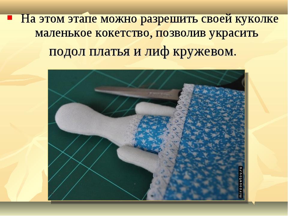 На этом этапе можно разрешить своей куколке маленькое кокетство, позволив ук...