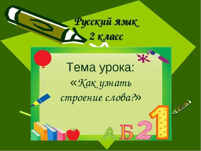 Русский язык 2 класс Тема урока: «Как узнать строение слова?»