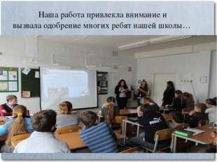 Наша работа привлекла внимание и вызвала одобрение многих ребят нашей школы…