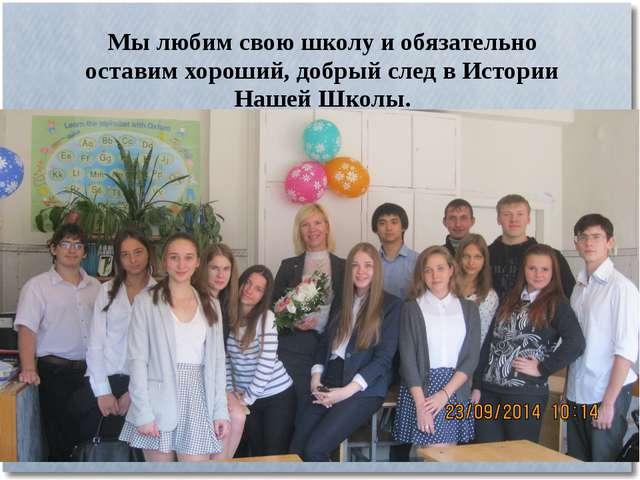 Мы любим свою школу и обязательно оставим хороший, добрый след в Истории Наше...