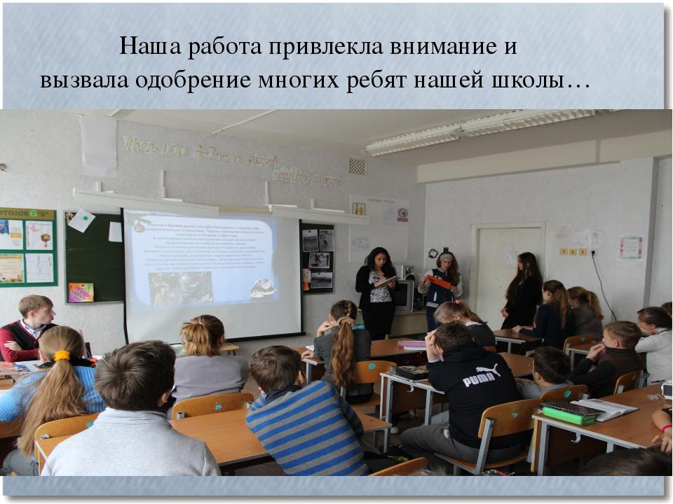 Наша работа привлекла внимание и вызвала одобрение многих ребят нашей школы…...