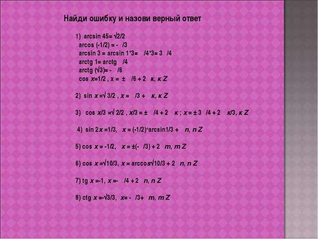 Найди ошибку и назови верный ответ 1) arcsin 45= √2/2 arcos (-1/2) = -π/3 arc...