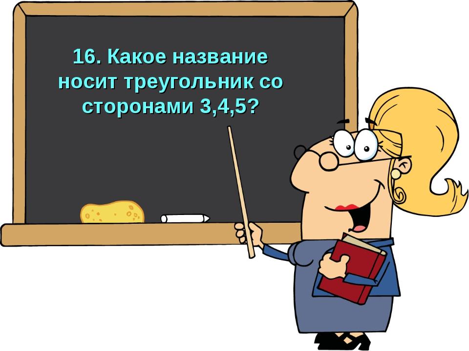 16. Какое название носит треугольник со сторонами 3,4,5?