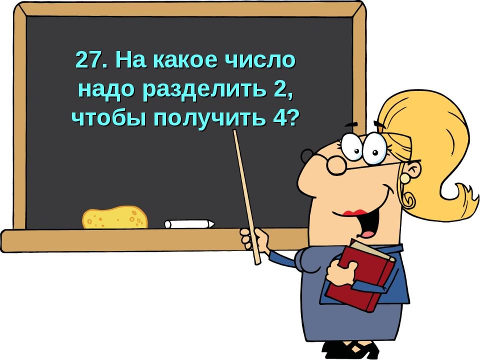 27. На какое число надо разделить 2, чтобы получить 4?