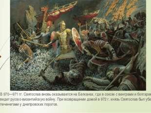 В 970—971гг. Святослав вновь оказывается на Балканах, где в союзе с венграми