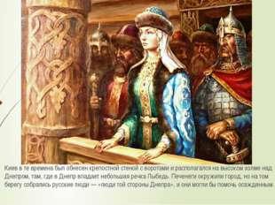 Киев в те времена был обнесен крепостной стеной с воротами и располагался на