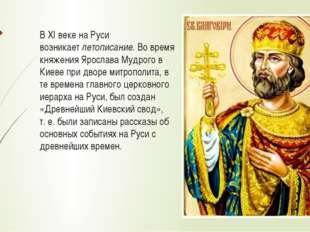 В XI веке на Руси возникаетлетописание. Во время княжения Ярослава Мудрого