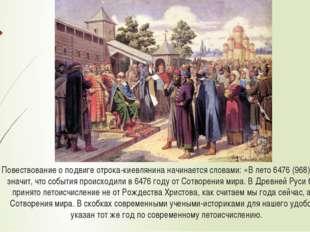 Повествование о подвиге отрока-киевлянина начинается словами: «Влето 6476 (9