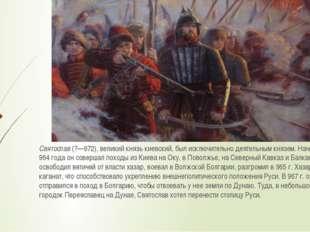 Святослав(?—972), великий князь киевский, был исключительно деятельным князе