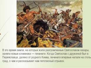 В это время земли, на которых жили разгромленные Святославом хазары, заняли н