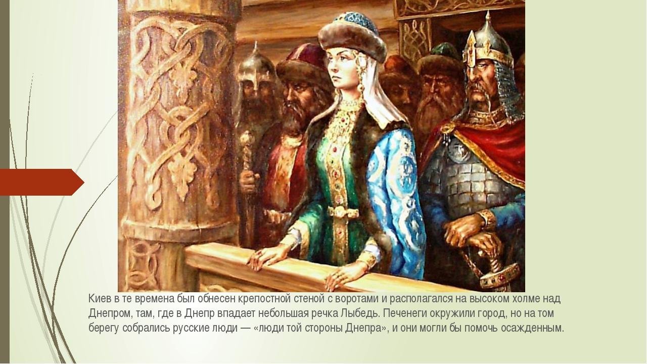 Киев в те времена был обнесен крепостной стеной с воротами и располагался на...