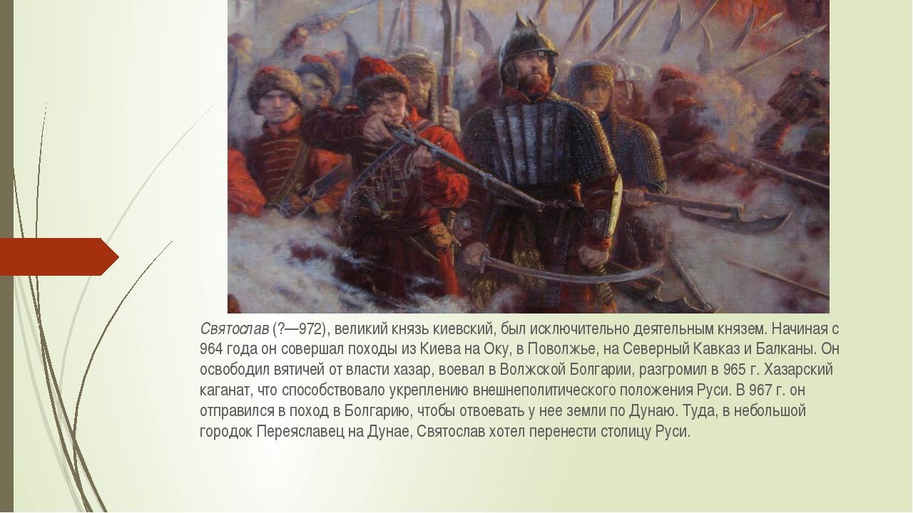 Святослав(?—972), великий князь киевский, был исключительно деятельным князе...