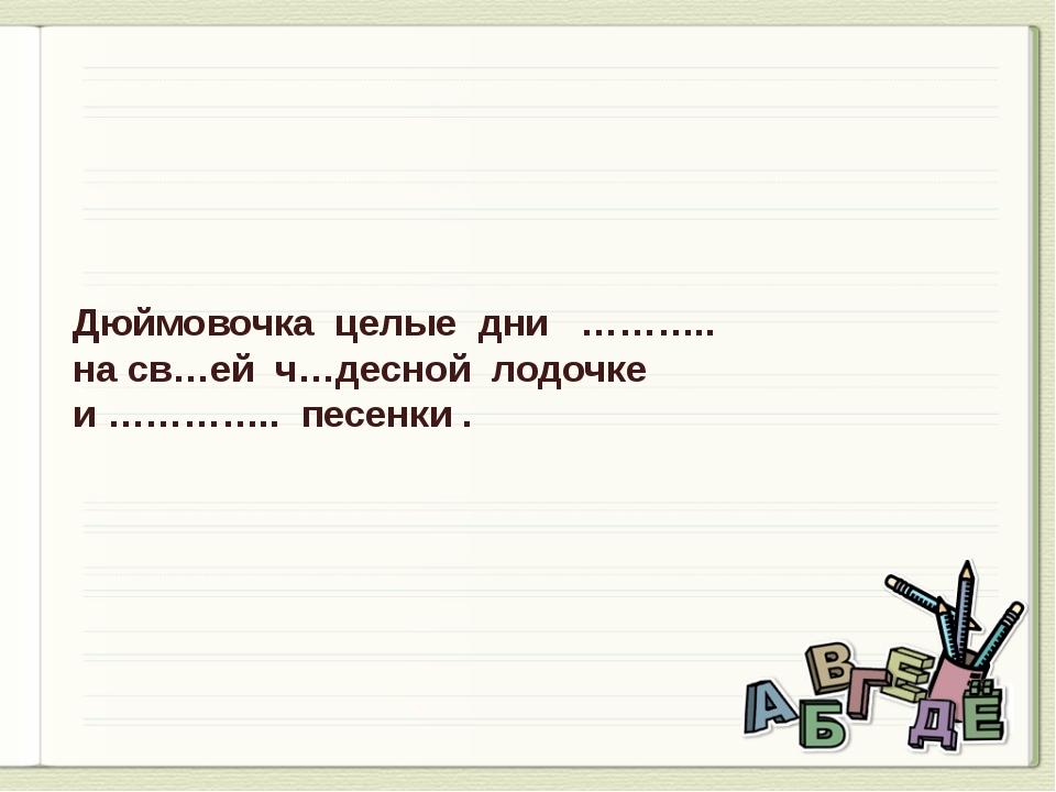 Дюймовочка целые дни ……….. на св…ей ч…десной лодочке и ………….. песенки .