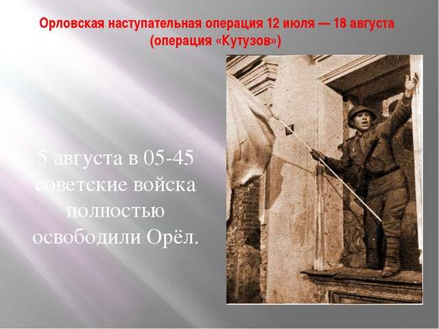 Орловская наступательная операция 12 июля — 18 августа (операция «Кутузов») 5...