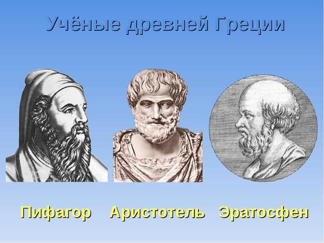 Учёные древней Греции Пифагор Аристотель Эратосфен
