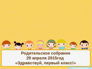 Родительское собрание 29 апреля 2015год «Здравствуй, первый класс!» Prezentac