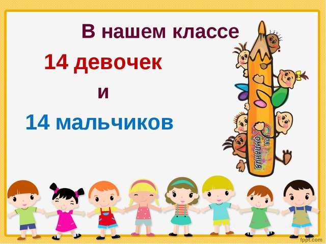 В нашем классе 14 девочек и 14 мальчиков