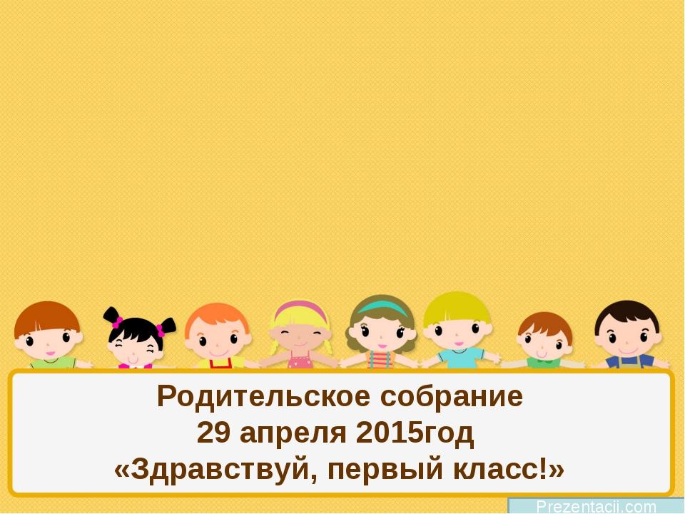 Родительское собрание 29 апреля 2015год «Здравствуй, первый класс!» Prezentac...