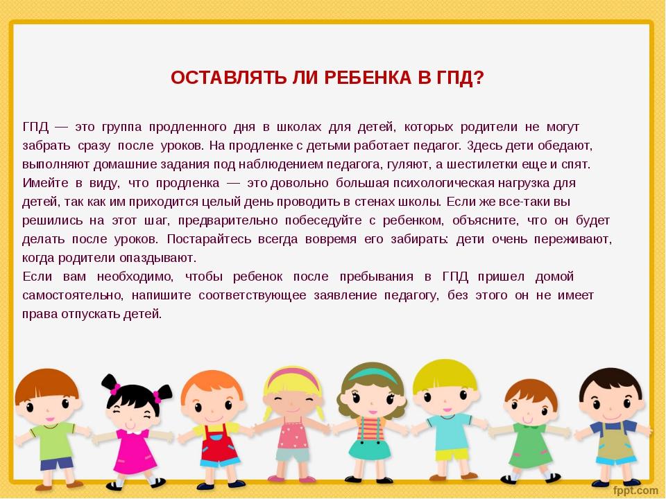 ОСТАВЛЯТЬ ЛИ РЕБЕНКА В ГПД? ГПД — это группа продленного дня в школах для дет...