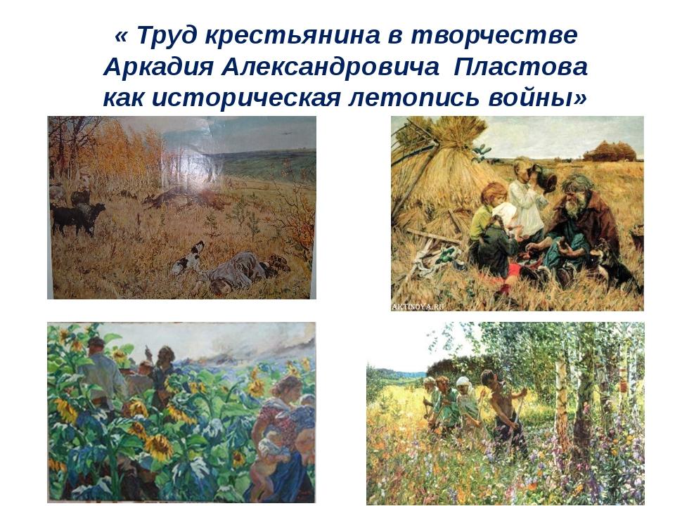 « Труд крестьянина в творчестве Аркадия Александровича Пластова как историчес...