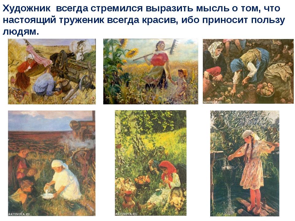 Художник всегда стремился выразить мысль о том, что настоящий труженик всегда...