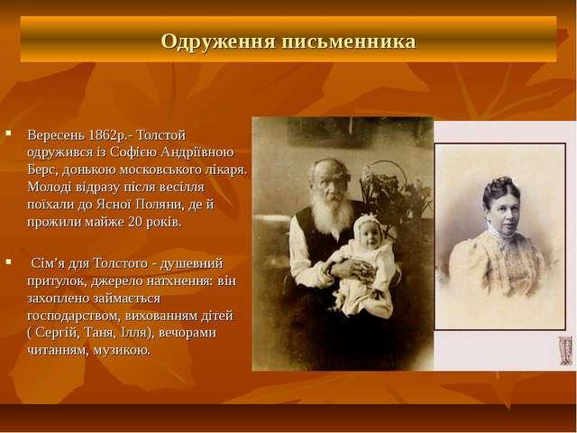 Одруження письменника Вересень 1862р.- Толстой одружився із Софією Андріївною...