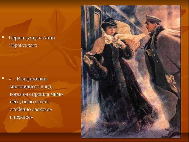 Перша зустріч Анни і Вронського «…В выражении миловидного лица, когда она про...