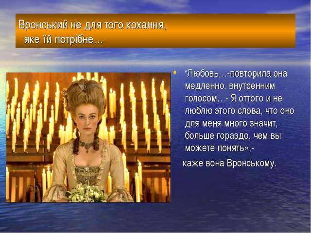 """Вронський не для того кохання, яке їй потрібне… """"Любовь…-повторила она медлен..."""