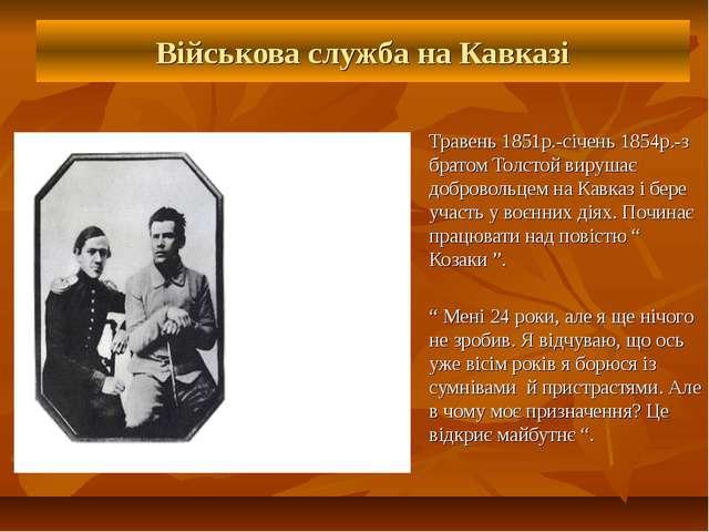 Військова служба на Кавказі Травень 1851р.-січень 1854р.-з братом Толстой вир...
