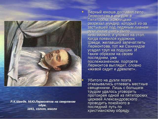 Верный юноша доставил тело Лермонтова в его дом в Пятигорске, ножницами разре...