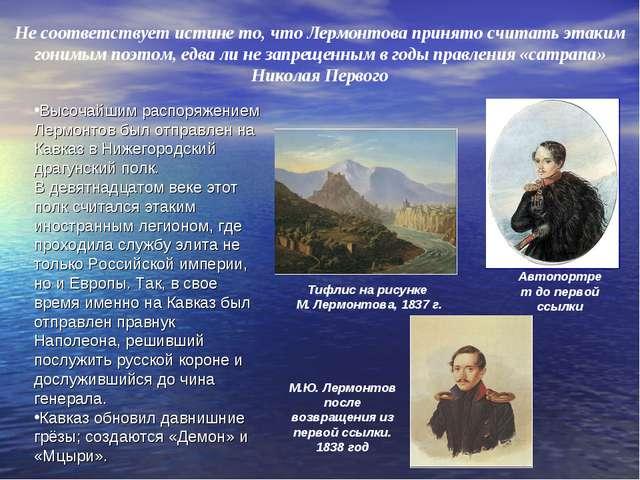 Не соответствует истине то, что Лермонтова принято считать этаким гонимым поэ...