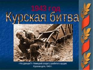 1943 год «Что дальше?!» Немецкий солдат у разбитого орудия. Курская дуга, 194