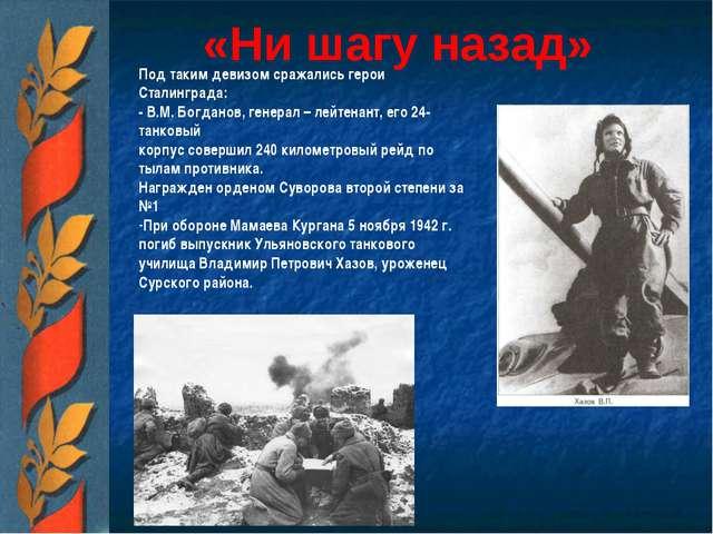 «Ни шагу назад» Под таким девизом сражались герои Сталинграда: - В.М. Богдано...