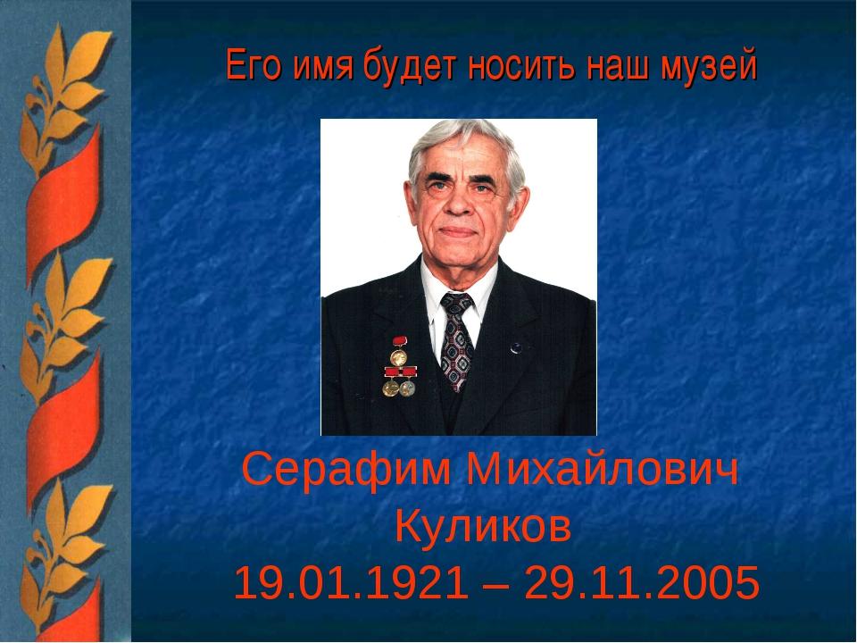 Его имя будет носить наш музей Серафим Михайлович Куликов 19.01.1921 – 29.11....
