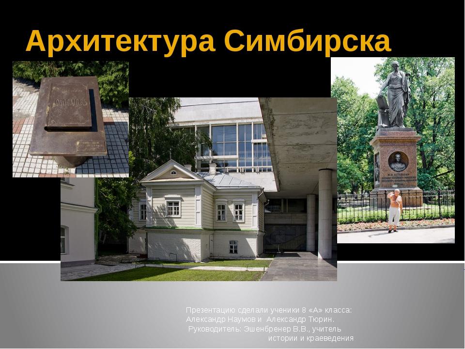 Архитектура Симбирска Презентацию сделали ученики 8 «А» класса: Александр Нау...