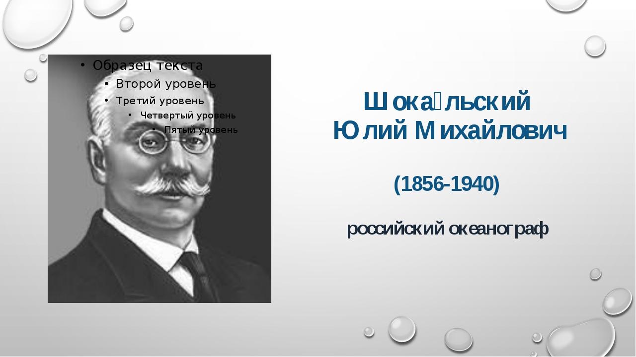 Шока́льский Юлий Михайлович (1856-1940) российский океанограф