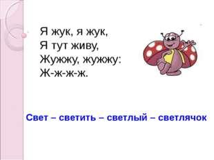 Я жук, я жук, Я тут живу, Жужжу, жужжу: Ж-ж-ж-ж. Свет – светить – светлый –