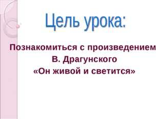 Познакомиться с произведением  В. Драгунского «Он живой и светится»
