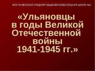 «Ульяновцы в годы Великой Отечественной войны 1941-1945 гг.» МОУ ИНЗЕНСКАЯ СР