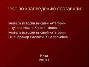 Тест по краеведению составили: учитель истории высшей категории Шкунова Ирина